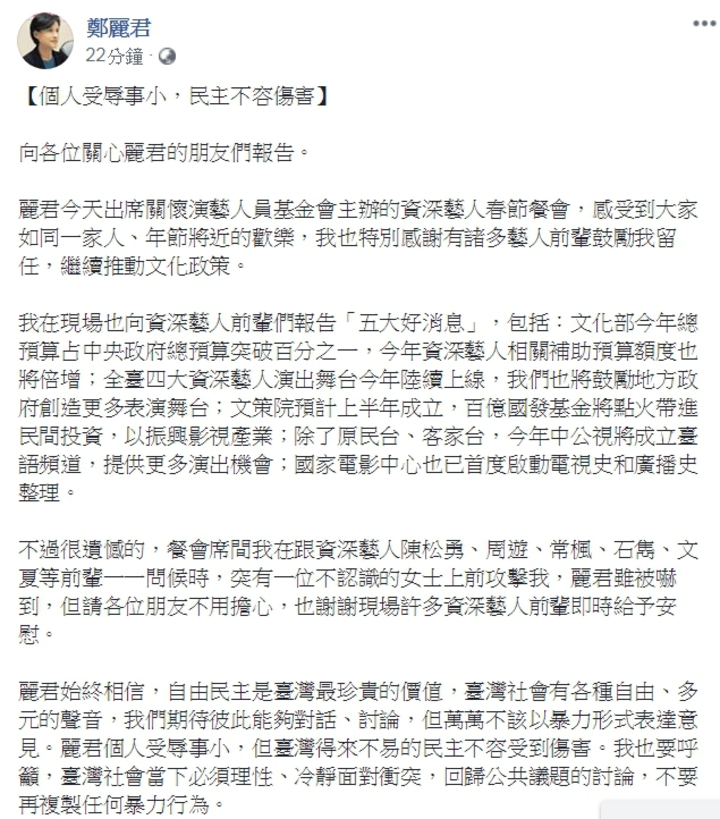 文化部長鄭麗君今(22)日出席關懷演藝人員春節餐會,遭資深藝人鄭惠中賞巴掌,鄭麗君本人在臉書回應,以「個人受辱事小,民主不容傷害」為題,呼籲台灣社會「理性、冷靜面對衝突,回歸公共議題的討論,不要再複製任何暴力行為。」圖/翻攝鄭麗君臉書
